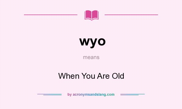 What does wyo mean? It stands for When You Are Old