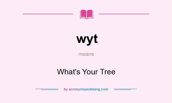 What does wyt mean? It stands for What`s Your Tree