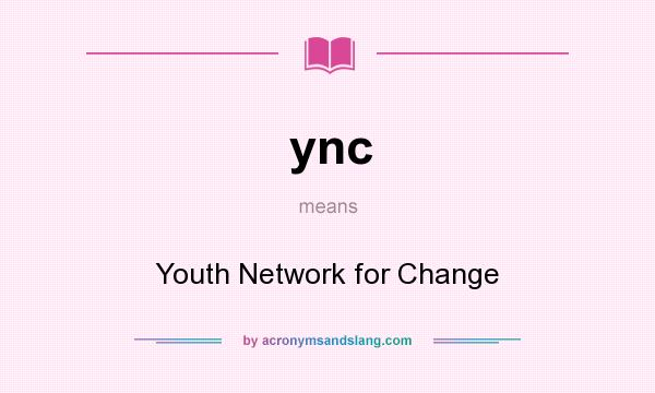 What does ync mean? It stands for Youth Network for Change