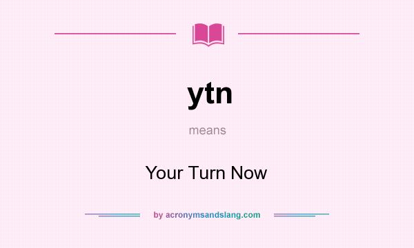 What does ytn mean? It stands for Your Turn Now