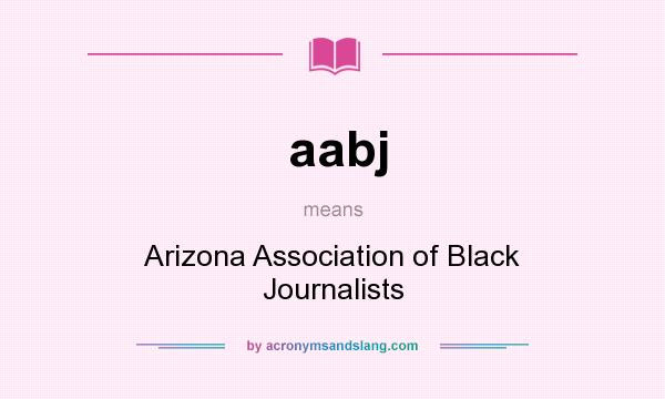 What does aabj mean? It stands for Arizona Association of Black Journalists