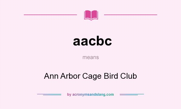 What does aacbc mean? It stands for Ann Arbor Cage Bird Club
