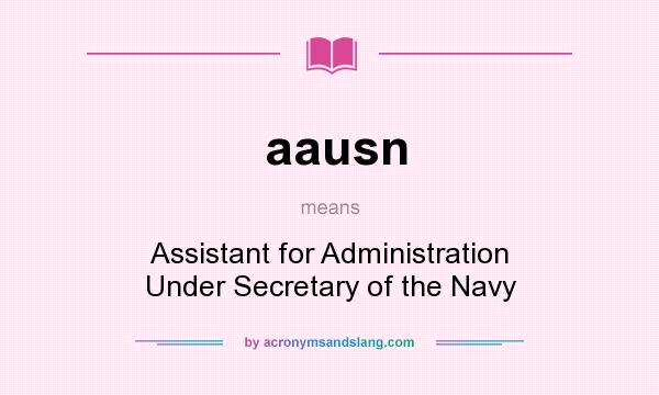What does aausn mean? It stands for Assistant for Administration Under Secretary of the Navy