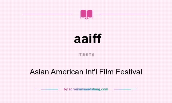 What does aaiff mean? It stands for Asian American Int`l Film Festival