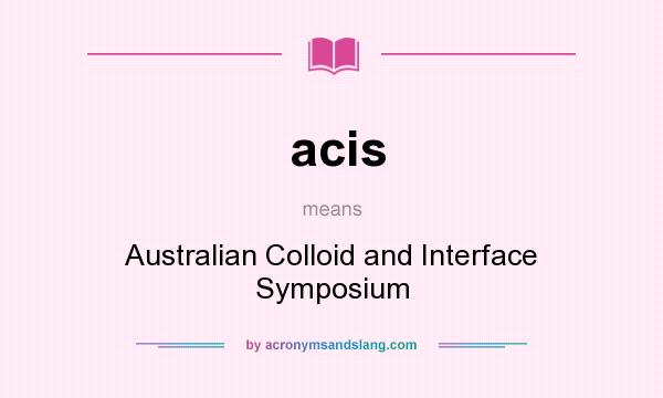 What does acis mean? It stands for Australian Colloid and Interface Symposium
