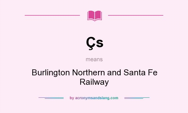 What does Çs mean? It stands for Burlington Northern and Santa Fe Railway
