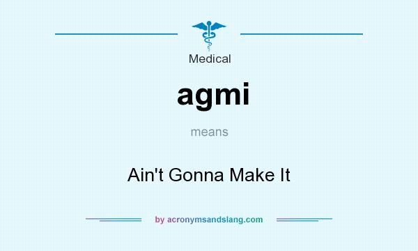 What does agmi mean? It stands for Ain`t Gonna Make It