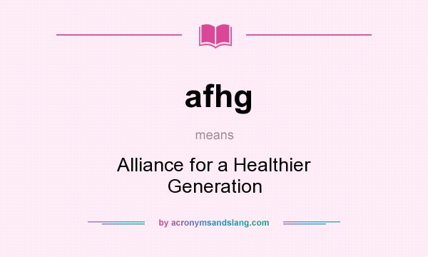 What does afhg mean? It stands for Alliance for a Healthier Generation