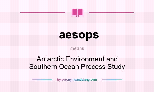 What does aesops mean? It stands for Antarctic Environment and Southern Ocean Process Study