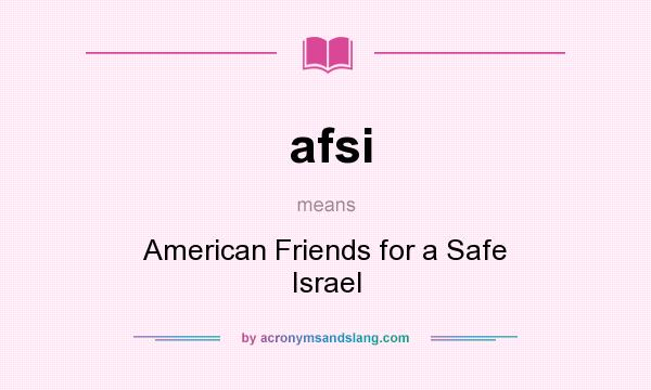 What does afsi mean? It stands for American Friends for a Safe Israel
