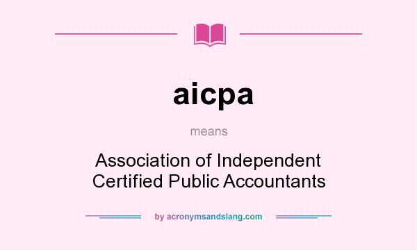 What does aicpa mean? It stands for Association of Independent Certified Public Accountants