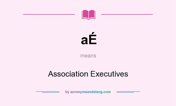 What does aÉ mean? It stands for Association Executives
