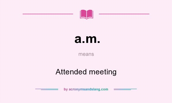What does a.m. mean? It stands for Attended meeting