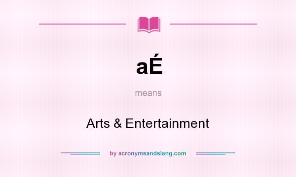 What does aÉ mean? It stands for Arts & Entertainment