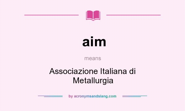 What does aim mean? It stands for Associazione Italiana di Metallurgia