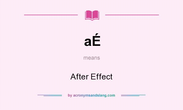 What does aÉ mean? It stands for After Effect