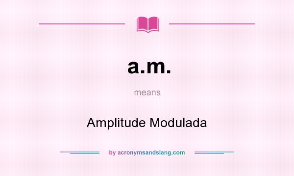 What does a.m. mean? It stands for Amplitude Modulada