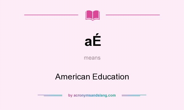 What does aÉ mean? It stands for American Education
