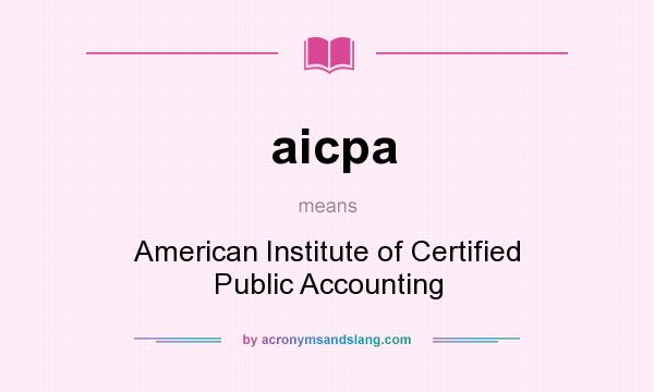 What does aicpa mean? It stands for American Institute of Certified Public Accounting