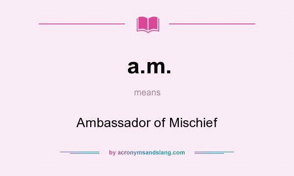 What does a.m. mean? It stands for Ambassador of Mischief