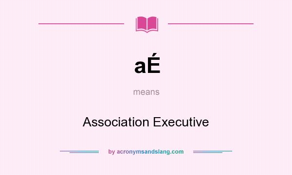 What does aÉ mean? It stands for Association Executive