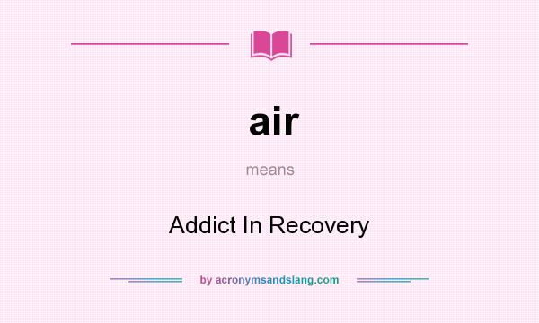 What does air mean? It stands for Addict In Recovery