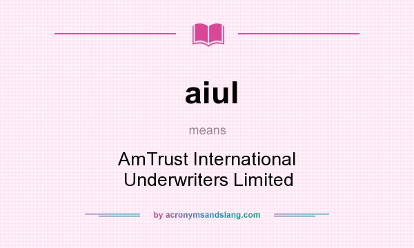 What does aiul mean? It stands for AmTrust International Underwriters Limited