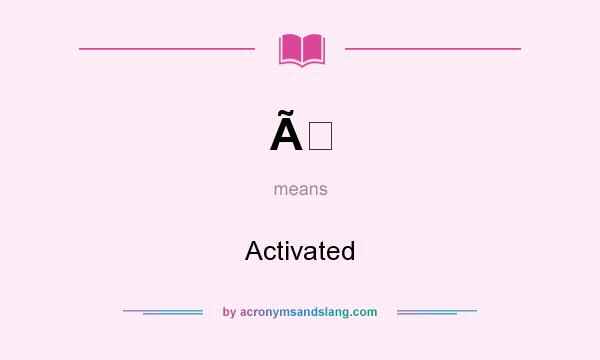 What does À mean? It stands for Activated