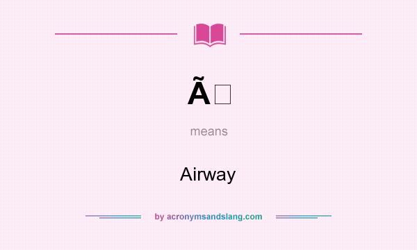 What does À mean? It stands for Airway