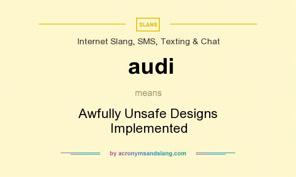 What does audi mean? It stands for Awfully Unsafe Designs Implemented