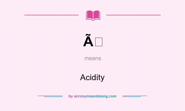 What does À mean? It stands for Acidity