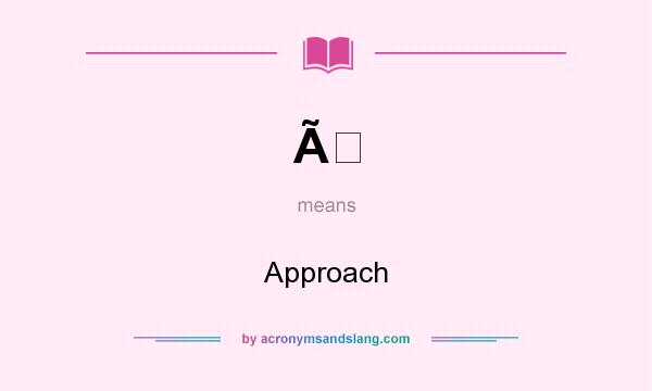 What does À mean? It stands for Approach