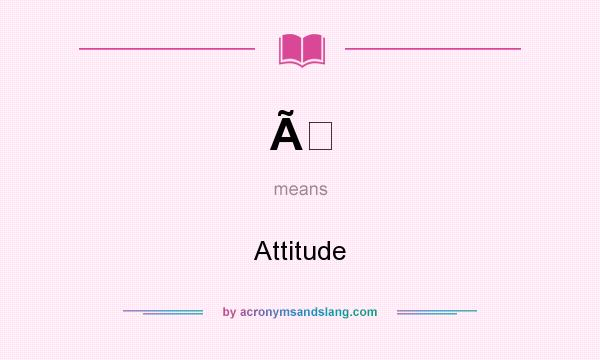 What does À mean? It stands for Attitude