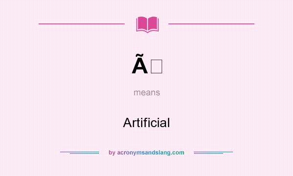 What does À mean? It stands for Artificial