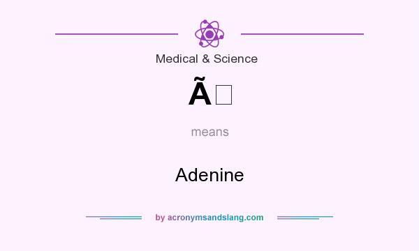 What does À mean? It stands for Adenine
