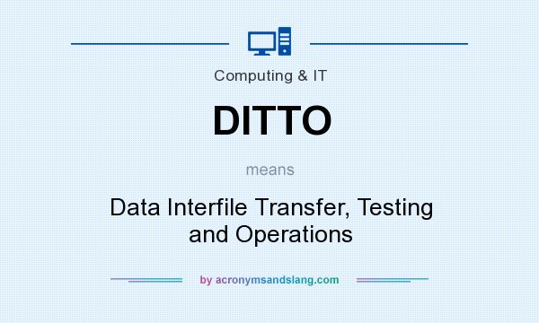 What does DITTO mean? It stands for Data Interfile Transfer, Testing and Operations