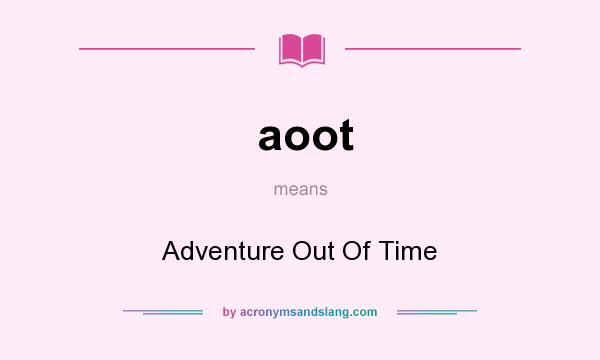 What does aoot mean? It stands for Adventure Out Of Time