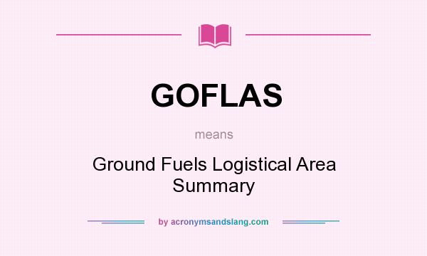 What does GOFLAS mean? It stands for Ground Fuels Logistical Area Summary
