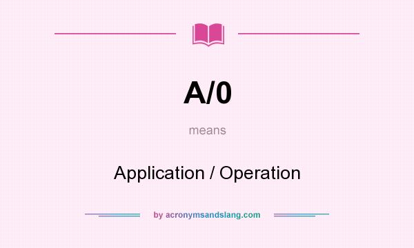 What does A/0 mean? It stands for Application / Operation