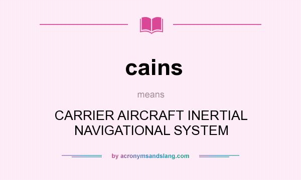 What does cains mean? It stands for CARRIER AIRCRAFT INERTIAL NAVIGATIONAL SYSTEM