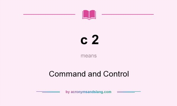 What does c 2 mean? It stands for Command and Control
