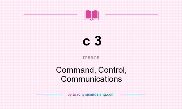 What does c 3 mean? It stands for Command, Control, Communications