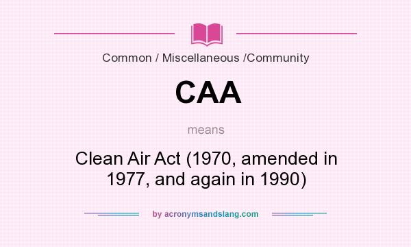 What does CAA mean? It stands for Clean Air Act (1970, amended in 1977, and again in 1990)