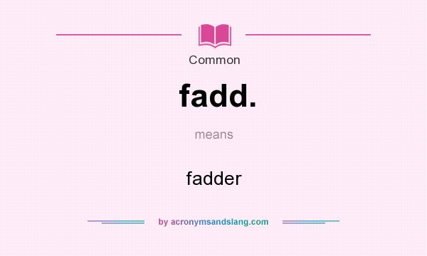 What does fadd. mean? It stands for fadder