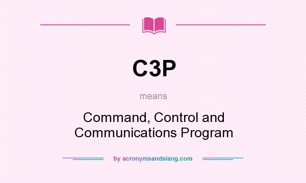 What does C3P mean? It stands for Command, Control and Communications Program
