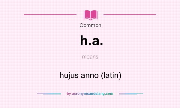 What does h.a. mean? It stands for hujus anno (latin)