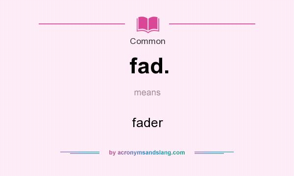 What does fad. mean? It stands for fader