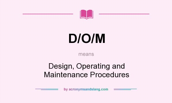What does D/O/M mean? It stands for Design, Operating and Maintenance Procedures