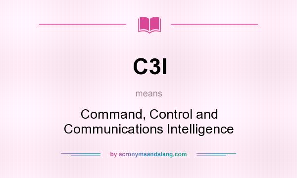 What does C3I mean? It stands for Command, Control and Communications Intelligence