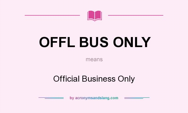 What does OFFL BUS ONLY mean? It stands for Official Business Only